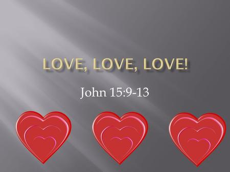 John 15:9-13. I have loved you even as the Father has loved me 15:9.