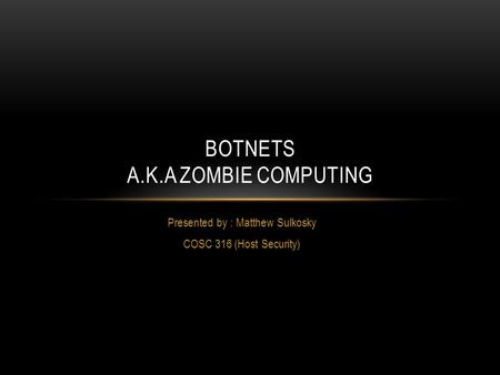 Presented by : Matthew Sulkosky COSC 316 (Host Security) BOTNETS A.K.A ZOMBIE COMPUTING.