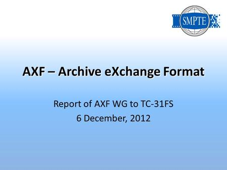 AXF – Archive eXchange Format Report of AXF WG to TC-31FS 6 December, 2012.