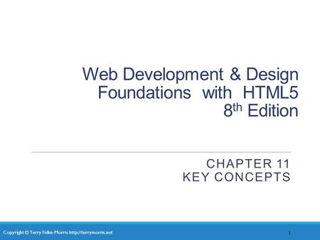 Copyright © Terry Felke-Morris  Web Development & Design Foundations with HTML5 8 th Edition CHAPTER 11 KEY CONCEPTS 1.