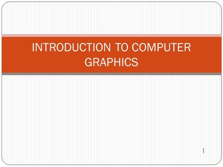 1 INTRODUCTION TO COMPUTER GRAPHICS. Computer Graphics The computer is an information processing machine. It is a tool for storing, manipulating and correlating.