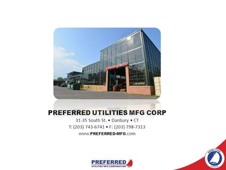 PREFERRED UTILITIES MFG CORP 31-35 South St. Danbury CT T: (203) 743-6741 F: (203) 798-7313 www. PREFERRED-MFG.com.