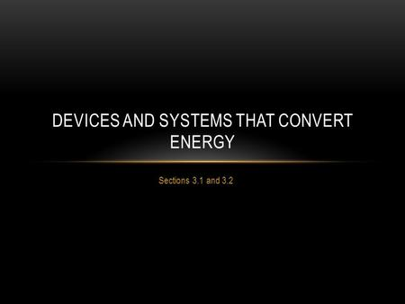 Sections 3.1 and 3.2 DEVICES AND SYSTEMS THAT CONVERT ENERGY.