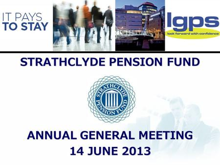 STRATHCLYDE PENSION FUND ANNUAL GENERAL MEETING 14 JUNE 2013.