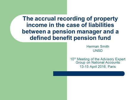 Herman Smith UNSD 10 th Meeting of the Advisory Expert Group on National Accounts 13-15 April 2016, Paris The accrual recording of property income in the.