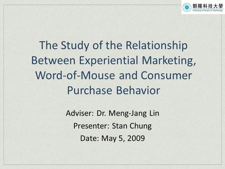 The Study of the Relationship Between Experiential Marketing, Word-of-Mouse and Consumer Purchase Behavior Adviser: Dr. Meng-Jang Lin Presenter: Stan Chung.