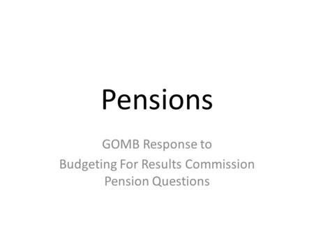 Pensions GOMB Response to Budgeting For Results Commission Pension Questions.