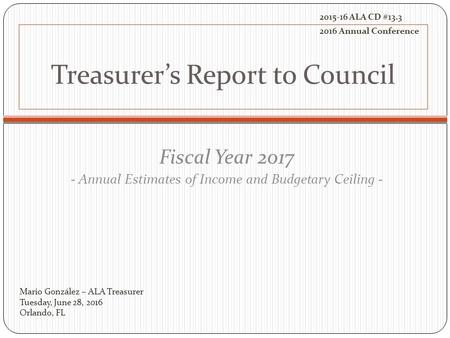 Treasurer's Report to Council Fiscal Year 2017 - Annual Estimates of Income and Budgetary Ceiling - Mario González – ALA Treasurer Tuesday, June 28, 2016.