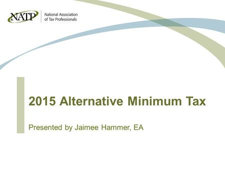 2015 Alternative Minimum Tax Presented by Jaimee Hammer, EA.
