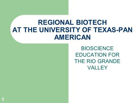 1 REGIONAL BIOTECH AT THE UNIVERSITY OF TEXAS-PAN AMERICAN BIOSCIENCE EDUCATION FOR THE RIO GRANDE VALLEY.