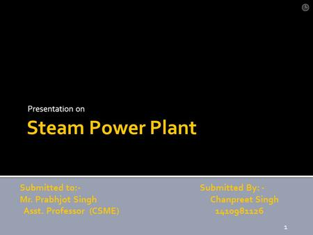 Steam <strong>Power</strong> <strong>Plant</strong> Presentation on Submitted to:- Submitted By: - Mr. Prabhjot Singh Chanpreet Singh Asst. Professor (CSME) 1410981126 1.