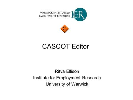 CASCOT Editor Ritva Ellison Institute for Employment Research University of Warwick.
