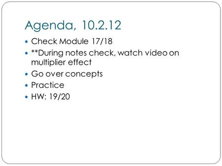 Agenda, 10.2.12 Check Module 17/18 **During notes check, watch video on multiplier effect Go over concepts Practice HW: 19/20.