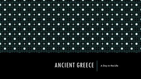 ANCIENT GREECE A Day in the Life. GREEK MEN Ran the government Spent much time away from home:  In fields  Sailing  Hunting  Warring Leisure activities:
