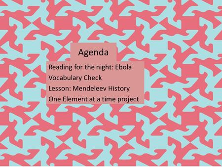 Agenda Reading for the night: Ebola Vocabulary Check Lesson: Mendeleev History One Element at a time project.