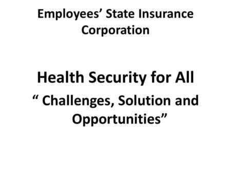 "Employees' State Insurance Corporation Health Security for All "" Challenges, Solution and Opportunities"""