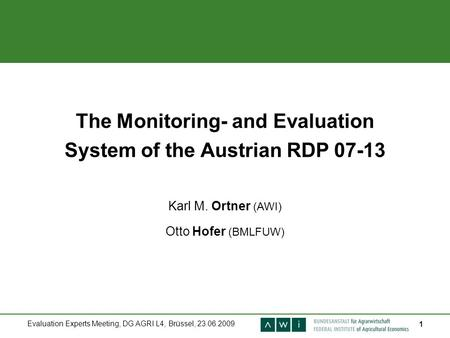 Evaluation Experts Meeting, DG AGRI L4, Brüssel, 23.06.2009 1 The Monitoring- and Evaluation System of the Austrian RDP 07-13 Karl M. Ortner (AWI) Otto.