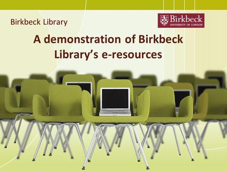 A demonstration of Birkbeck Library's e-resources Birkbeck Library.