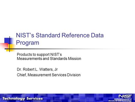 NIST's Standard Reference Data Program Products to support NIST's Measurements and Standards Mission Dr. Robert L. Watters, Jr Chief, Measurement Services.