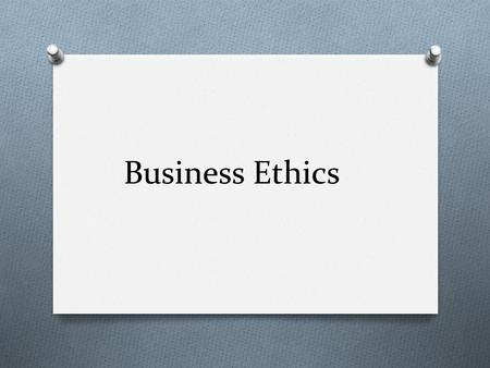 Business Ethics. O Principles, values and standards that guide behavior in the world of business O Moral code – what is 'right' and what is 'wrong'? O.