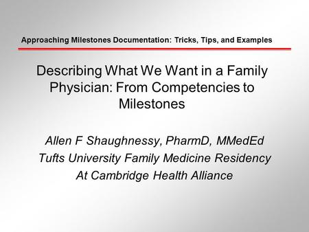 Approaching Milestones Documentation: Tricks, Tips, and Examples Describing What We Want in a Family Physician: From Competencies to Milestones Allen F.