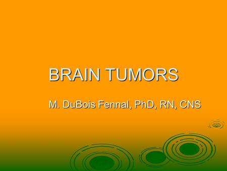 BRAIN TUMORS M. DuBois Fennal, PhD, RN, CNS. Definition  Intrarcranial tumor created by abnormal and uncontrolled cell division. A localize of diffuse.