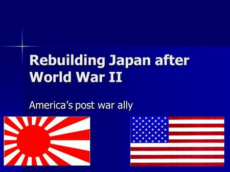 Rebuilding Japan after World War II America's post war ally.