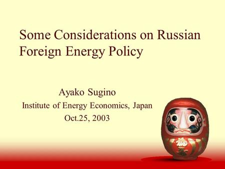 Some Considerations on Russian Foreign Energy Policy Ayako Sugino Institute of Energy Economics, Japan Oct.25, 2003.