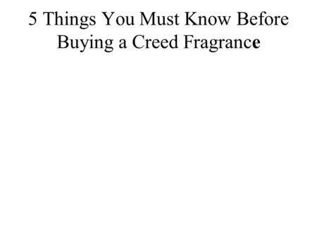 5 Things You Must Know Before Buying a Creed Fragrance.