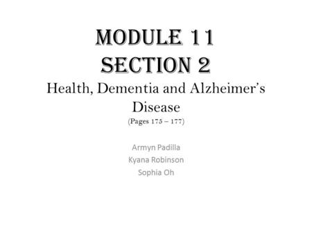 Module 11 Section 2 Health, Dementia and Alzheimer's Disease (Pages 175 – 177) Armyn Padilla Kyana Robinson Sophia Oh.