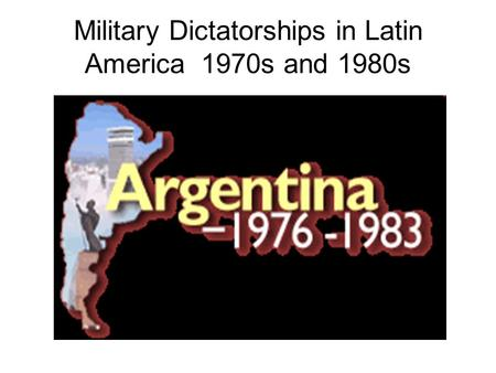Military Dictatorships in Latin America 1970s and 1980s.