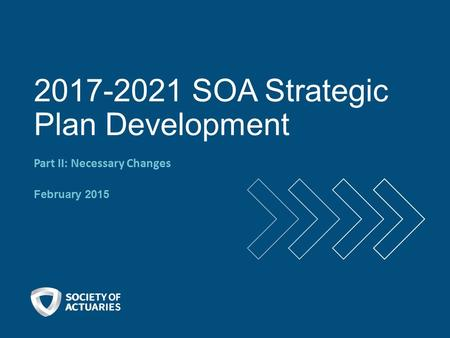 2017-2021 SOA Strategic Plan Development Part II: Necessary Changes February 2015.