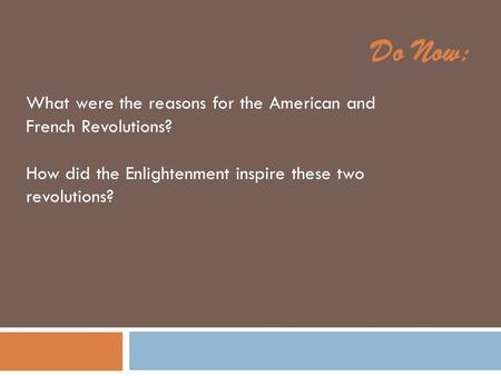 Do Now: What were the reasons for the American and French Revolutions? How did the Enlightenment inspire these two revolutions?