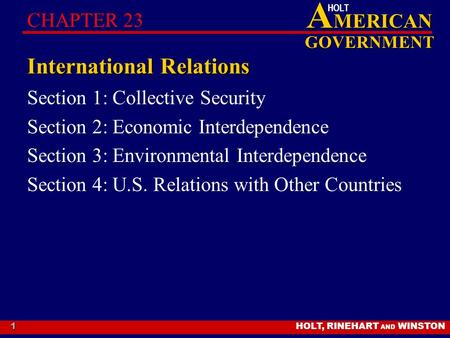 HOLT, RINEHART AND WINSTON A MERICAN GOVERNMENT HOLT 1 International Relations Section 1: Collective Security Section 2: Economic Interdependence Section.