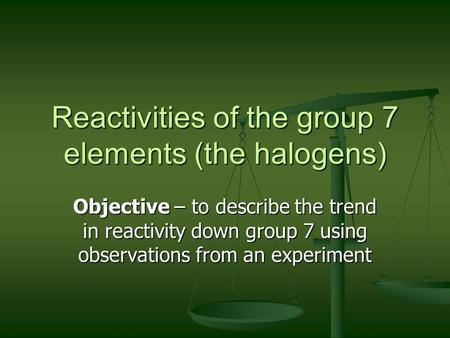 Reactivities of the group 7 elements (the halogens) Objective – to describe the trend in reactivity down group 7 using observations from an experiment.
