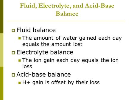 Fluid, Electrolyte, and Acid-Base Balance  Fluid balance The amount of water gained each day equals the amount lost  Electrolyte balance The ion gain.