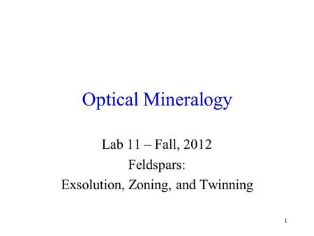 1 Optical Mineralogy Lab 11 – Fall, 2012 Feldspars: Exsolution, Zoning, and Twinning.