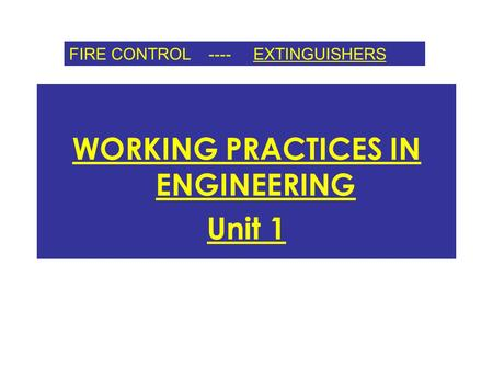WORKING PRACTICES IN ENGINEERING Unit 1 FIRE CONTROL ---- EXTINGUISHERS.
