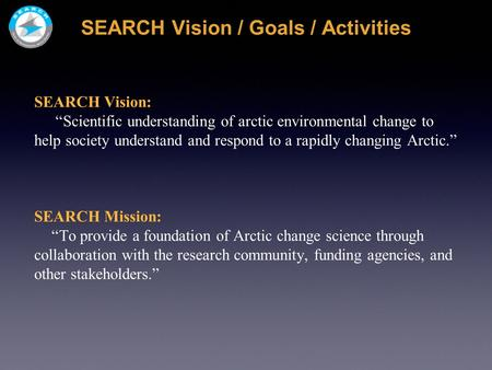 "SEARCH Vision / Goals / Activities SEARCH Vision: ""Scientific understanding of arctic environmental change to help society understand and respond to a."