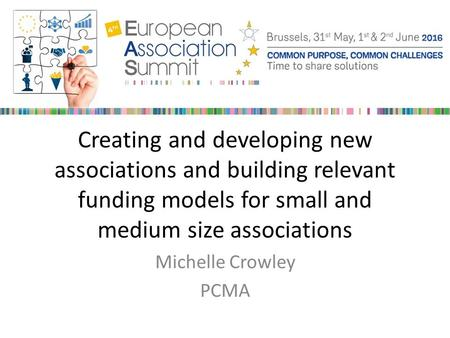 Creating and developing new associations and building relevant funding models for small and medium size associations Michelle Crowley PCMA.