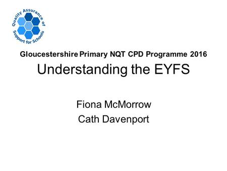 Understanding the EYFS Fiona McMorrow Cath Davenport Gloucestershire Primary NQT CPD Programme 2016.
