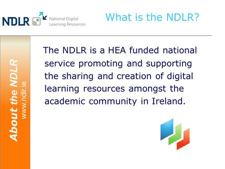 About the NDLR www.ndlr.ie What is the NDLR? The NDLR is a HEA funded national service promoting and supporting the sharing and creation of digital learning.
