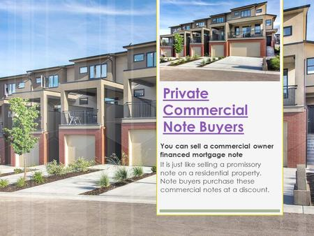 Private Commercial Note Buyers You can sell a commercial owner financed mortgage note It is just like selling a promissory note on a residential property.