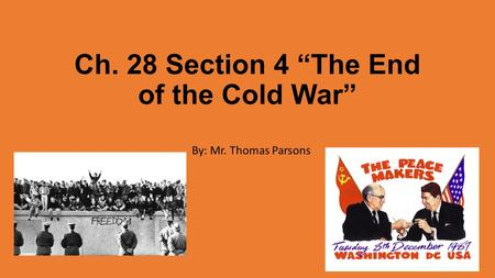 "Ch. 28 Section 4 ""The End of the Cold War"" By: Mr. Thomas Parsons."