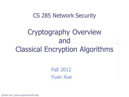 @Yuan Xue CS 285 Network Security Cryptography Overview and Classical Encryption Algorithms Fall 2012 Yuan Xue.
