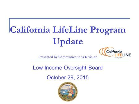 California LifeLine Program Update Presented by Communications Division Low-Income Oversight Board October 29, 2015.