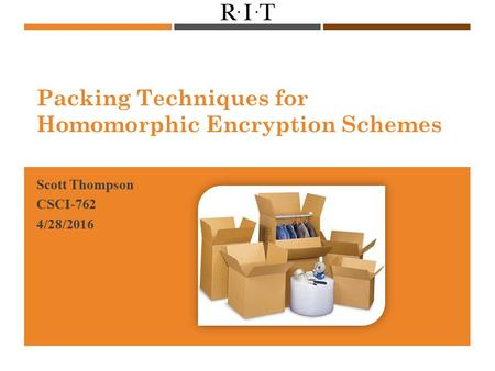 Packing Techniques for Homomorphic Encryption Schemes Scott Thompson CSCI-762 4/28/2016.