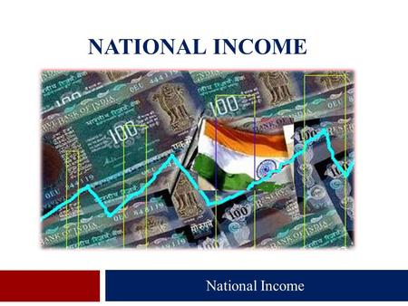 NATIONAL INCOME National Income.  Introduction  Meaning of National Income  Nature of National Income  Different Concepts of National Income  Methods.