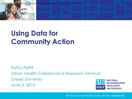 Using Data for Community Action Kathy Pettit Urban Health Collaborative Research Seminar Drexel University June 3, 2016 Using Data for Community Action: