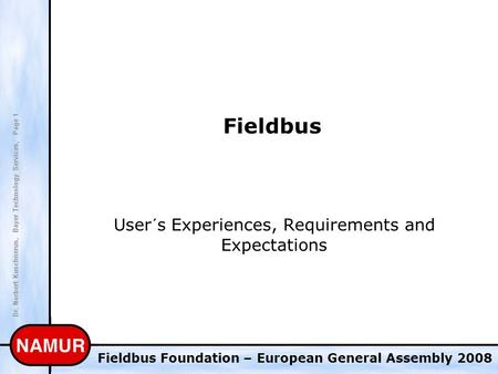 Dr. Norbert Kuschnerus, Bayer Technology Services, Page 1 Fieldbus Foundation – European General Assembly 2008 Fieldbus User´s Experiences, Requirements.